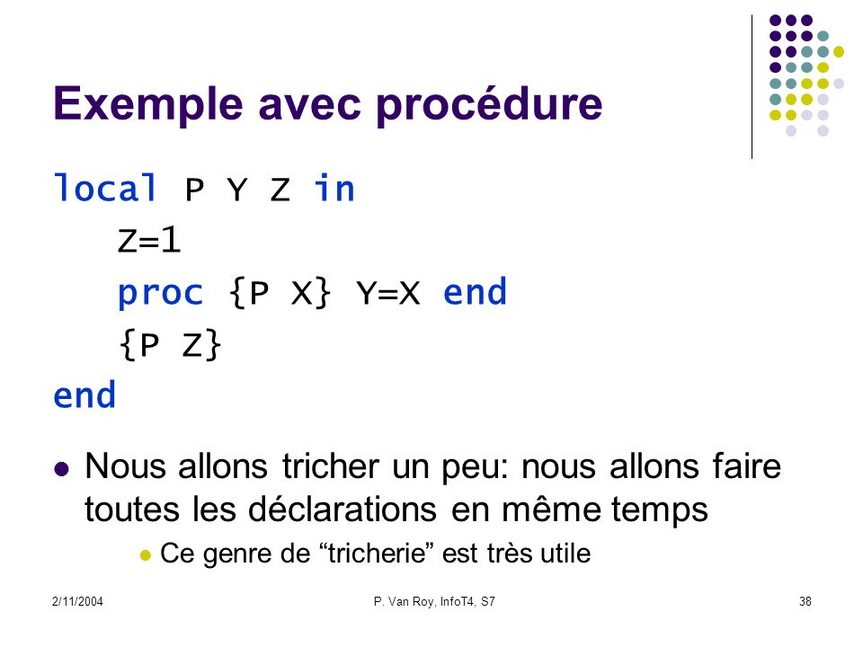 2/11/2004P. Van Roy, InfoT4, S738 Exemple avec procédure local P Y Z in Z=1 proc {P X} Y=X end {P Z} end Nous allons tricher un peu: nous allons faire