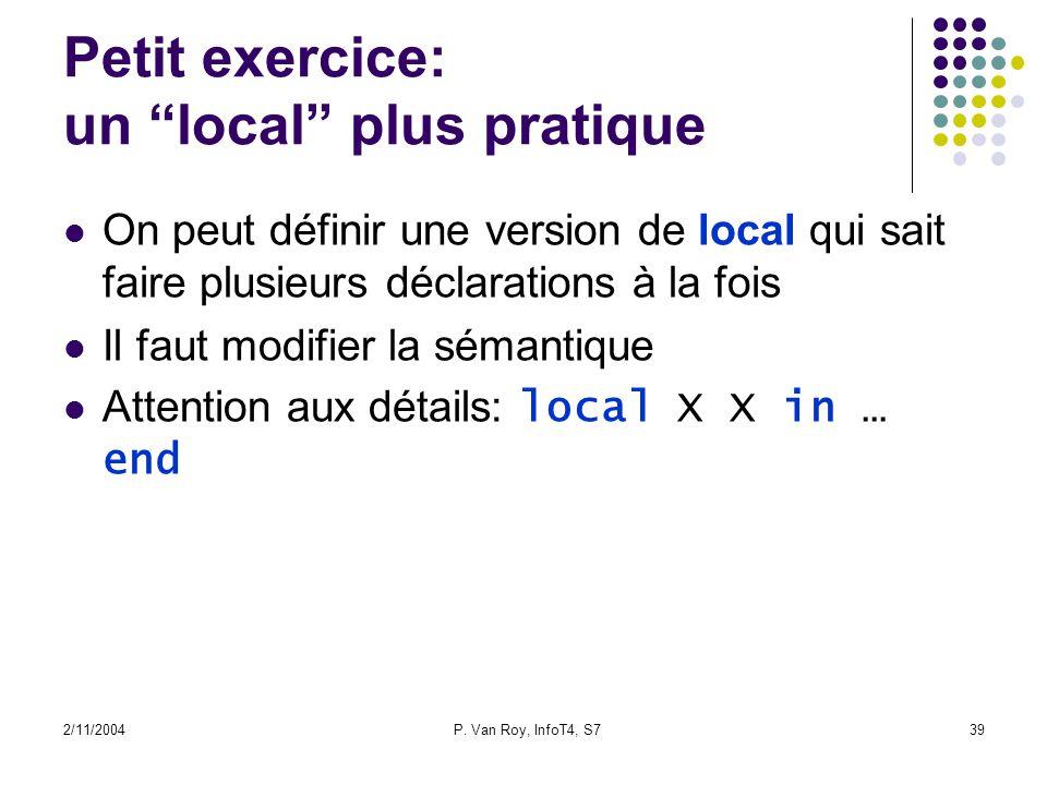 2/11/2004P. Van Roy, InfoT4, S739 Petit exercice: un local plus pratique On peut définir une version de local qui sait faire plusieurs déclarations à