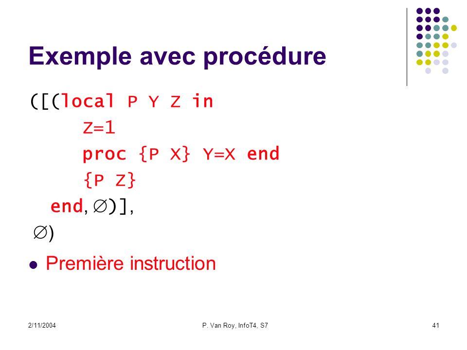 2/11/2004P. Van Roy, InfoT4, S741 Exemple avec procédure ([(local P Y Z in Z=1 proc {P X} Y=X end {P Z} end, )], ) Première instruction