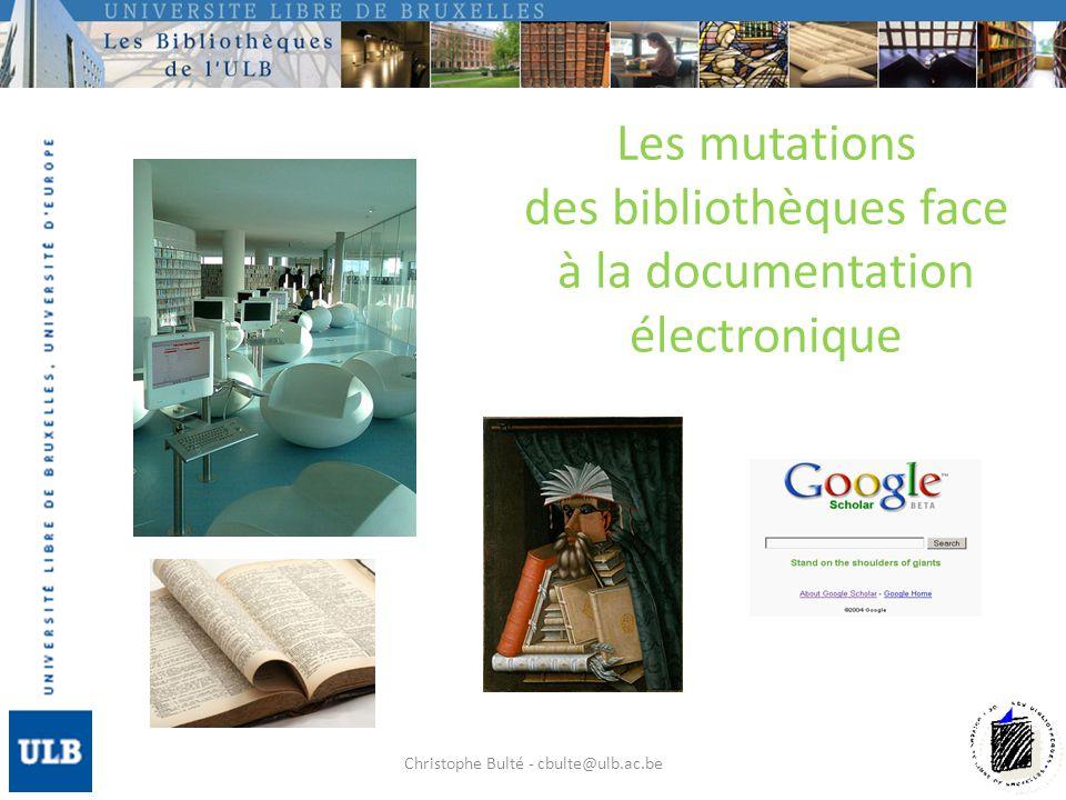 Les mutations des bibliothèques face à la documentation électronique Christophe Bulté - cbulte@ulb.ac.be