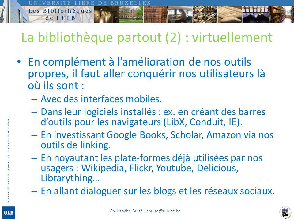 La bibliothèque partout (2) : virtuellement En complément à lamélioration de nos outils propres, il faut aller conquérir nos utilisateurs là où ils sont : – Avec des interfaces mobiles.