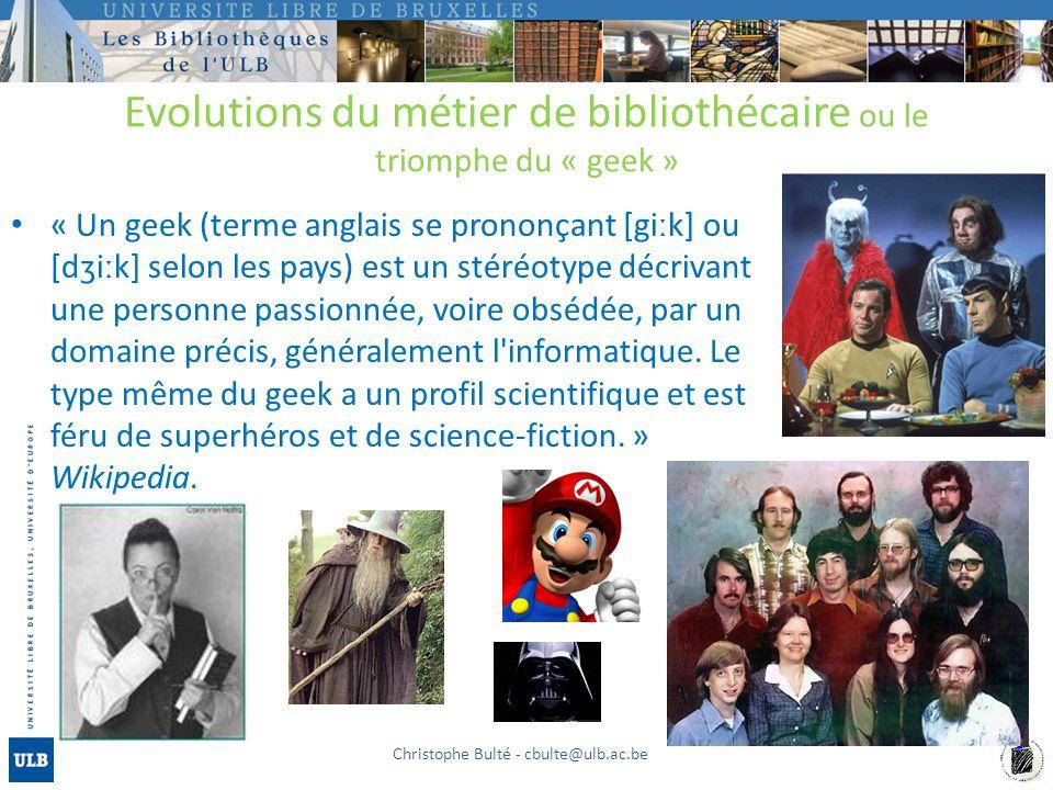 Evolutions du métier de bibliothécaire ou le triomphe du « geek » « Un geek (terme anglais se prononçant [giːk] ou [dʒiːk] selon les pays) est un stéréotype décrivant une personne passionnée, voire obsédée, par un domaine précis, généralement l informatique.