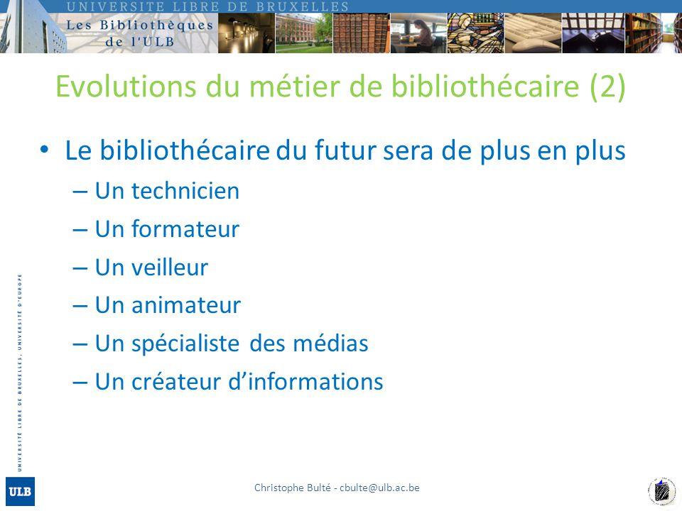 Evolutions du métier de bibliothécaire (2) Le bibliothécaire du futur sera de plus en plus – Un technicien – Un formateur – Un veilleur – Un animateur – Un spécialiste des médias – Un créateur dinformations Christophe Bulté - cbulte@ulb.ac.be