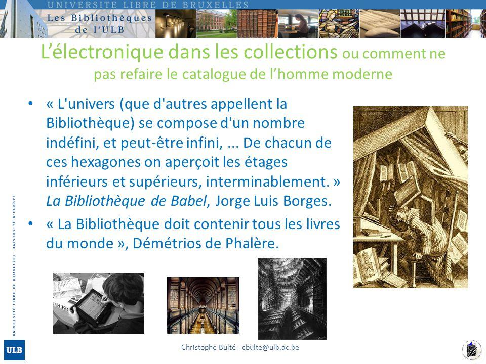 Lélectronique dans les collections ou comment ne pas refaire le catalogue de lhomme moderne « L univers (que d autres appellent la Bibliothèque) se compose d un nombre indéfini, et peut-être infini,...