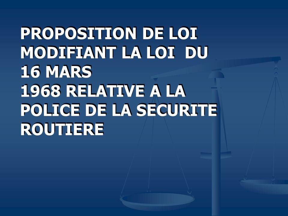 PROPOSITION DE LOI MODIFIANT LA LOI DU 16 MARS 1968 RELATIVE A LA POLICE DE LA SECURITE ROUTIERE PROPOSITION DE LOI MODIFIANT LA LOI DU 16 MARS 1968 RELATIVE A LA POLICE DE LA SECURITE ROUTIERE