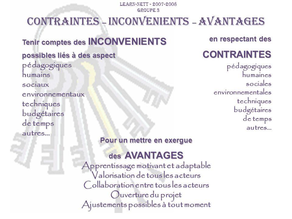 LEARN-NETT - 2007-2008 GROUPE 3 CONTRAINTES – INCONVENIENTS – AVANTAGES Tenir comptes des INCONVENIENTS possibles liés à des aspect pédagogiqueshumain