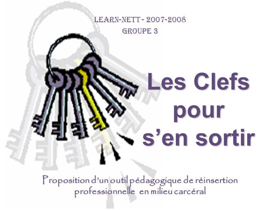 LEARN-NETT - 2007-2008 GROUPE 3 Les Clefs pour sen sortir Proposition dun outil pédagogique de réinsertion professionnelle en milieu carcéral