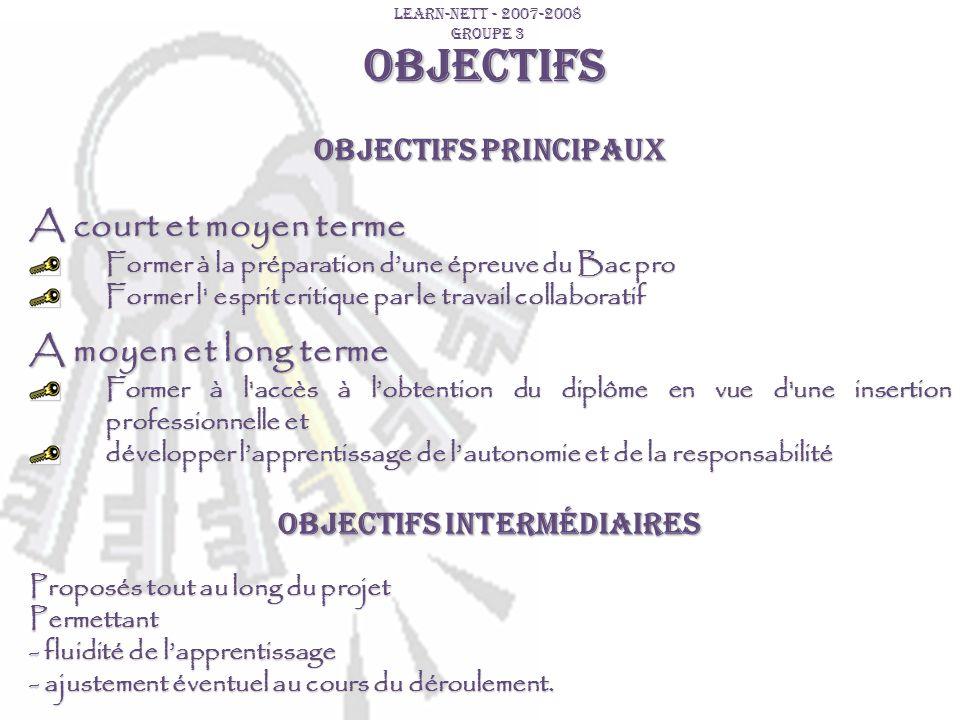 OBJECTIFS LEARN-NETT - 2007-2008 GROUPE 3 Objectifs principaux A court et moyen terme Former à la préparation dune épreuve du Bac pro Former l' esprit