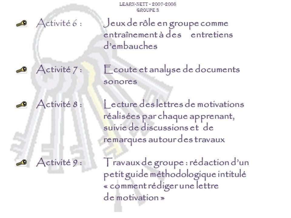 LEARN-NETT - 2007-2008 GROUPE 3 Activité 6 :Jeux de rôle en groupe comme entraînement à des entretiens dembauches Activité 7 :Ecoute et analyse de doc