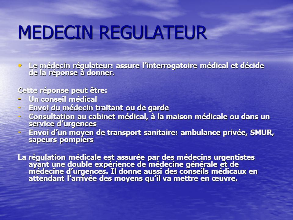 MEDECIN REGULATEUR Le médecin régulateur: assure linterrogatoire médical et décide de la réponse à donner. Le médecin régulateur: assure linterrogatoi