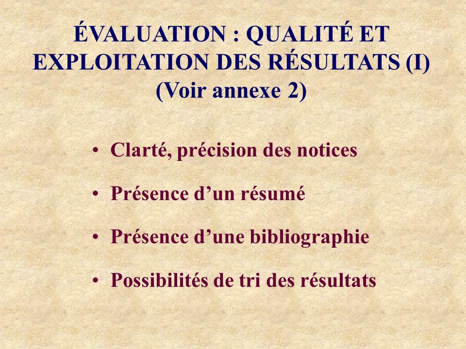 ÉVALUATION : QUALITÉ ET EXPLOITATION DES RÉSULTATS (I) (Voir annexe 2) Clarté, précision des notices Présence dun résumé Présence dune bibliographie Possibilités de tri des résultats