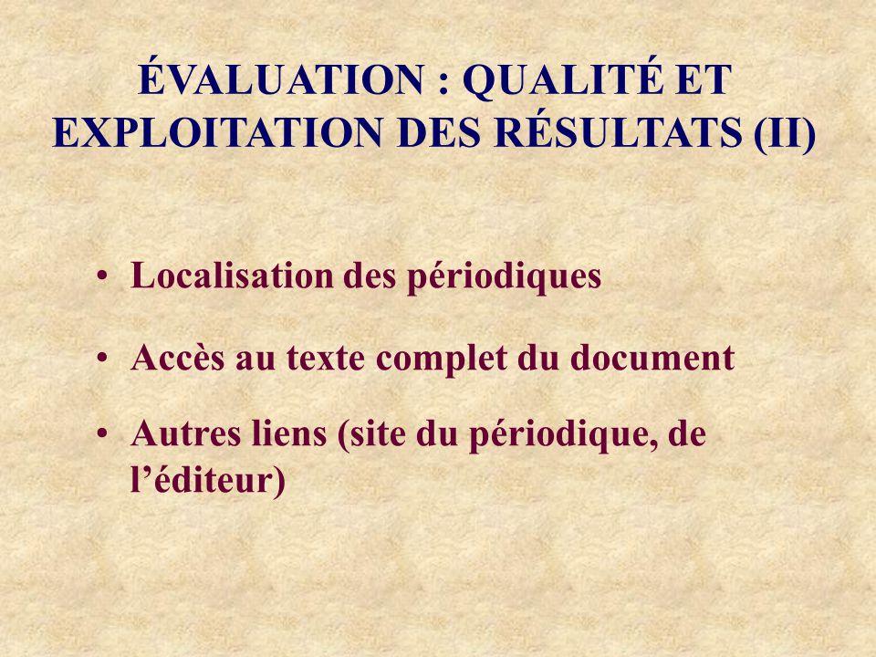 ÉVALUATION : QUALITÉ ET EXPLOITATION DES RÉSULTATS (II) Localisation des périodiques Accès au texte complet du document Autres liens (site du périodique, de léditeur)