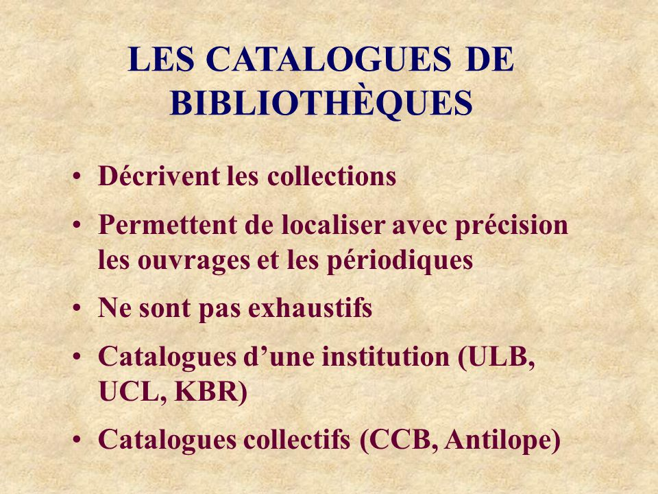 LES CATALOGUES DE BIBLIOTHÈQUES Décrivent les collections Permettent de localiser avec précision les ouvrages et les périodiques Ne sont pas exhaustifs Catalogues dune institution (ULB, UCL, KBR) Catalogues collectifs (CCB, Antilope)