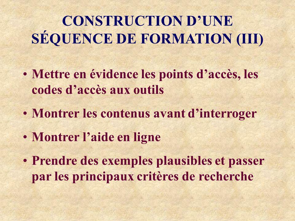 CONSTRUCTION DUNE SÉQUENCE DE FORMATION (III) Mettre en évidence les points daccès, les codes daccès aux outils Montrer les contenus avant dinterroger Montrer laide en ligne Prendre des exemples plausibles et passer par les principaux critères de recherche