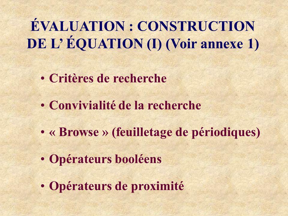 ÉVALUATION : CONSTRUCTION DE L ÉQUATION (I) (Voir annexe 1) Critères de recherche Convivialité de la recherche « Browse » (feuilletage de périodiques) Opérateurs booléens Opérateurs de proximité