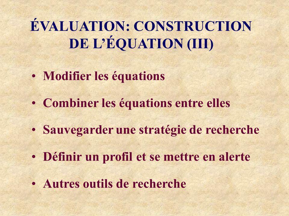 ÉVALUATION: CONSTRUCTION DE LÉQUATION (III) Modifier les équations Combiner les équations entre elles Sauvegarder une stratégie de recherche Définir un profil et se mettre en alerte Autres outils de recherche