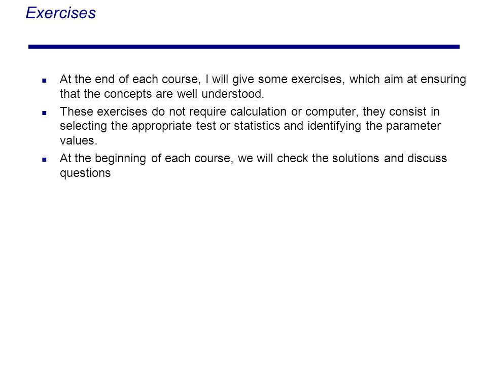 Exercises At the end of each course, I will give some exercises, which aim at ensuring that the concepts are well understood.