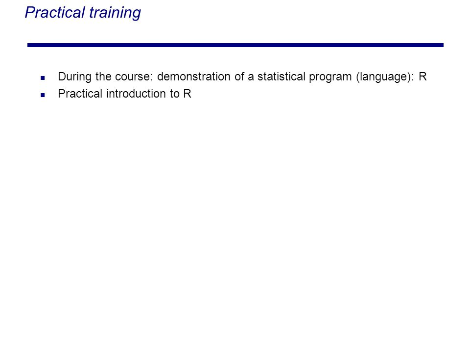 Practical training During the course: demonstration of a statistical program (language): R Practical introduction to R