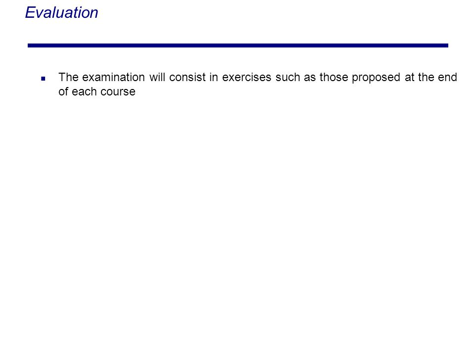 Evaluation The examination will consist in exercises such as those proposed at the end of each course