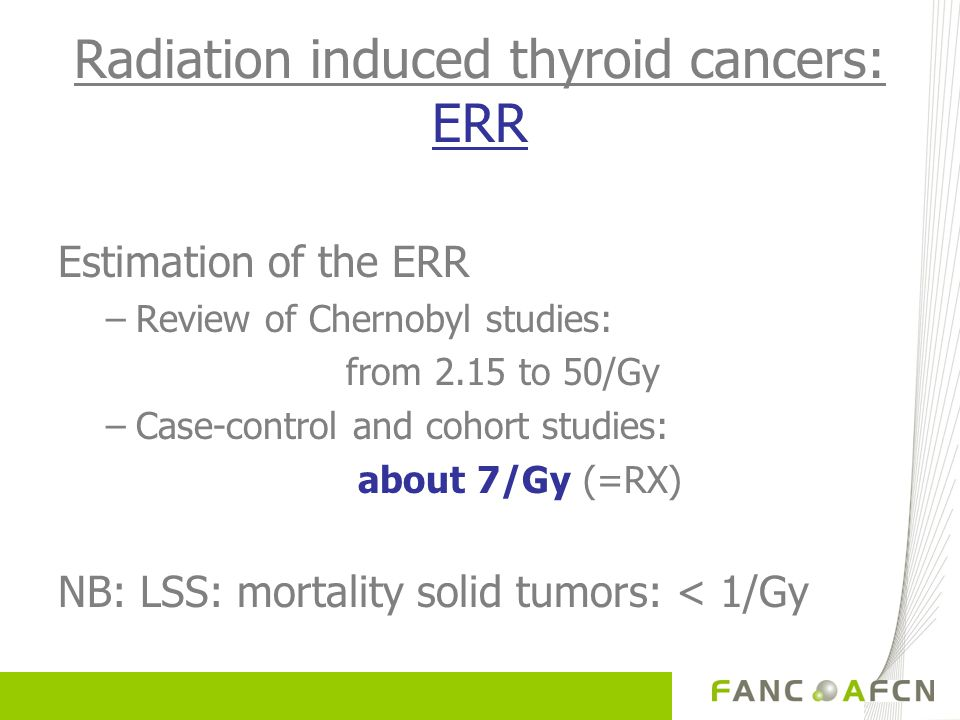 Radiation induced thyroid cancers: ERR Estimation of the ERR –Review of Chernobyl studies: from 2.15 to 50/Gy –Case-control and cohort studies: about