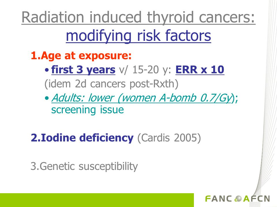 Radiation induced thyroid cancers: modifying risk factors 1.Age at exposure: first 3 years v/ 15-20 y: ERR x 10 (idem 2d cancers post-Rxth) Adults: lower (women A-bomb 0.7/Gy); screening issue 2.Iodine deficiency (Cardis 2005) 3.Genetic susceptibility