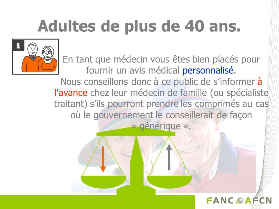 Adultes de plus de 40 ans. En tant que médecin vous êtes bien placés pour fournir un avis médical personnalisé. Nous conseillons donc à ce public de s