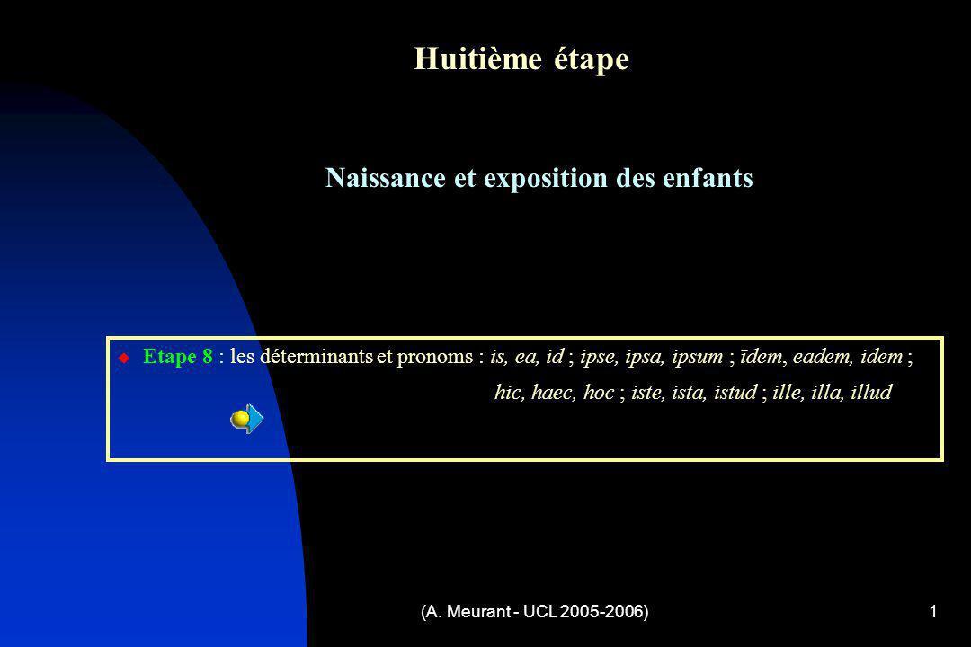 (A. Meurant - UCL 2005-2006)1 Huitième étape Naissance et exposition des enfants Etape 8 : les déterminants et pronoms : is, ea, id ; ipse, ipsa, ipsu
