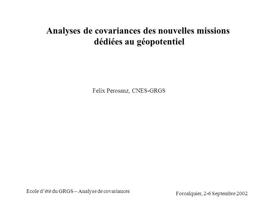 Forcalquier, 2-6 Septembre 2002 Ecole dété du GRGS – Analyse de covariances Analyses de covariances des nouvelles missions dédiées au géopotentiel Felix Perosanz, CNES-GRGS