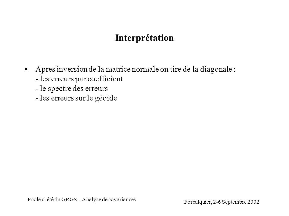 Forcalquier, 2-6 Septembre 2002 Ecole dété du GRGS – Analyse de covariances Interprétation Apres inversion de la matrice normale on tire de la diagonale : - les erreurs par coefficient - le spectre des erreurs - les erreurs sur le géoide