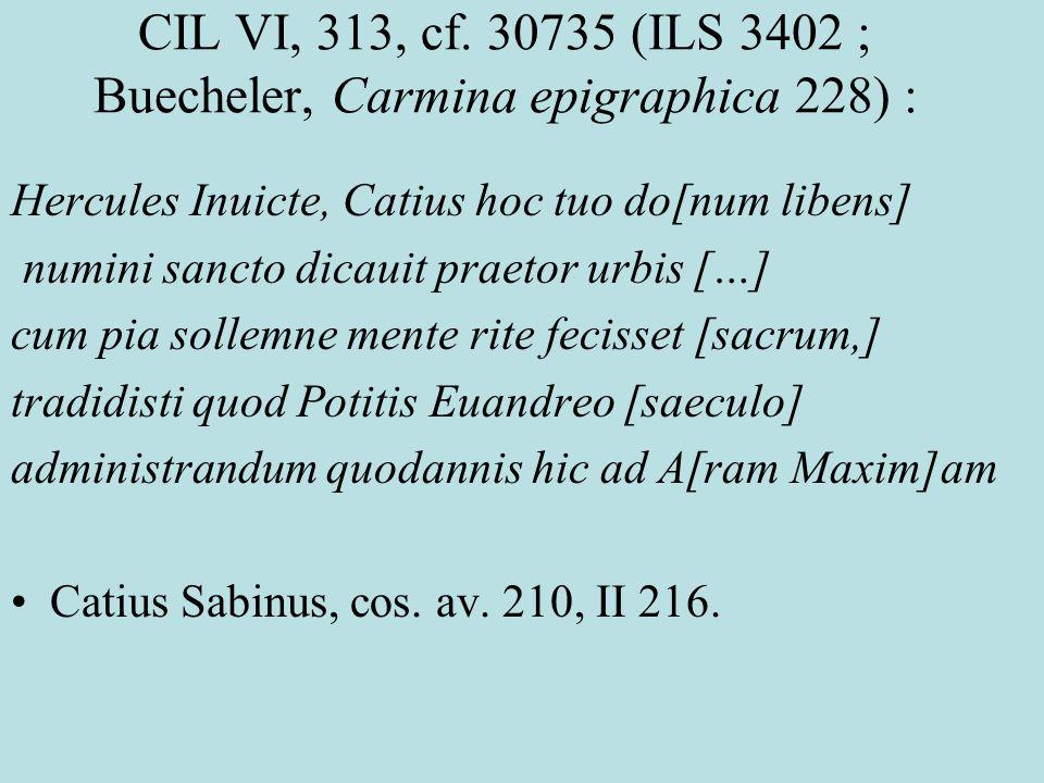 CIL VI, 313, cf. 30735 (ILS 3402 ; Buecheler, Carmina epigraphica 228) : Hercules Inuicte, Catius hoc tuo do[num libens] numini sancto dicauit praetor