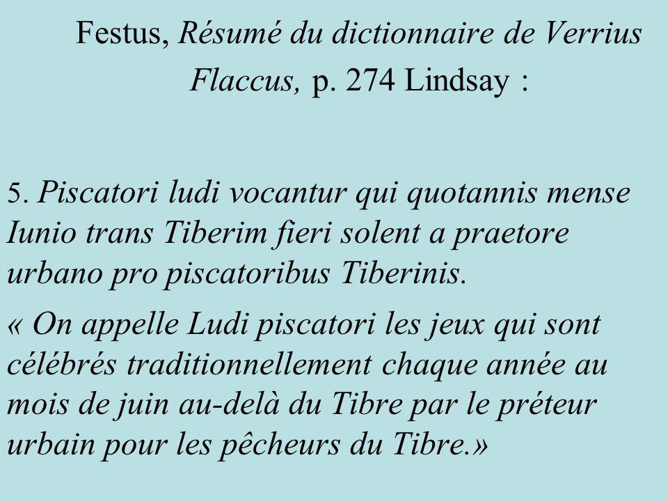 Festus, Résumé du dictionnaire de Verrius Flaccus, p. 274 Lindsay : 5. Piscatori ludi vocantur qui quotannis mense Iunio trans Tiberim fieri solent a