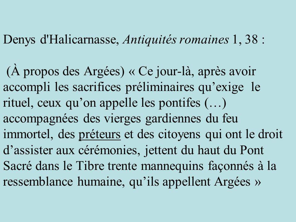 Denys d'Halicarnasse, Antiquités romaines 1, 38 : (À propos des Argées) « Ce jour-là, après avoir accompli les sacrifices préliminaires quexige le rit