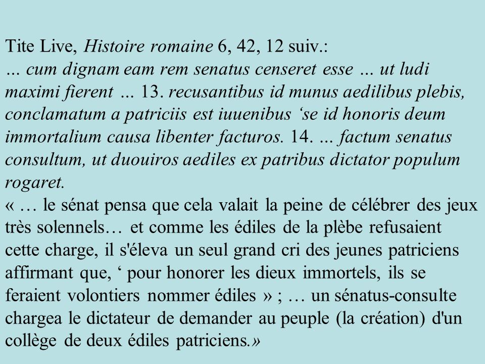 Tite Live, Histoire romaine 6, 42, 12 suiv.: … cum dignam eam rem senatus censeret esse … ut ludi maximi fierent … 13. recusantibus id munus aedilibus