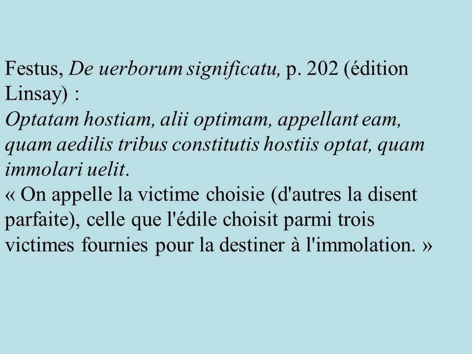 Festus, De uerborum significatu, p. 202 (édition Linsay) : Optatam hostiam, alii optimam, appellant eam, quam aedilis tribus constitutis hostiis optat
