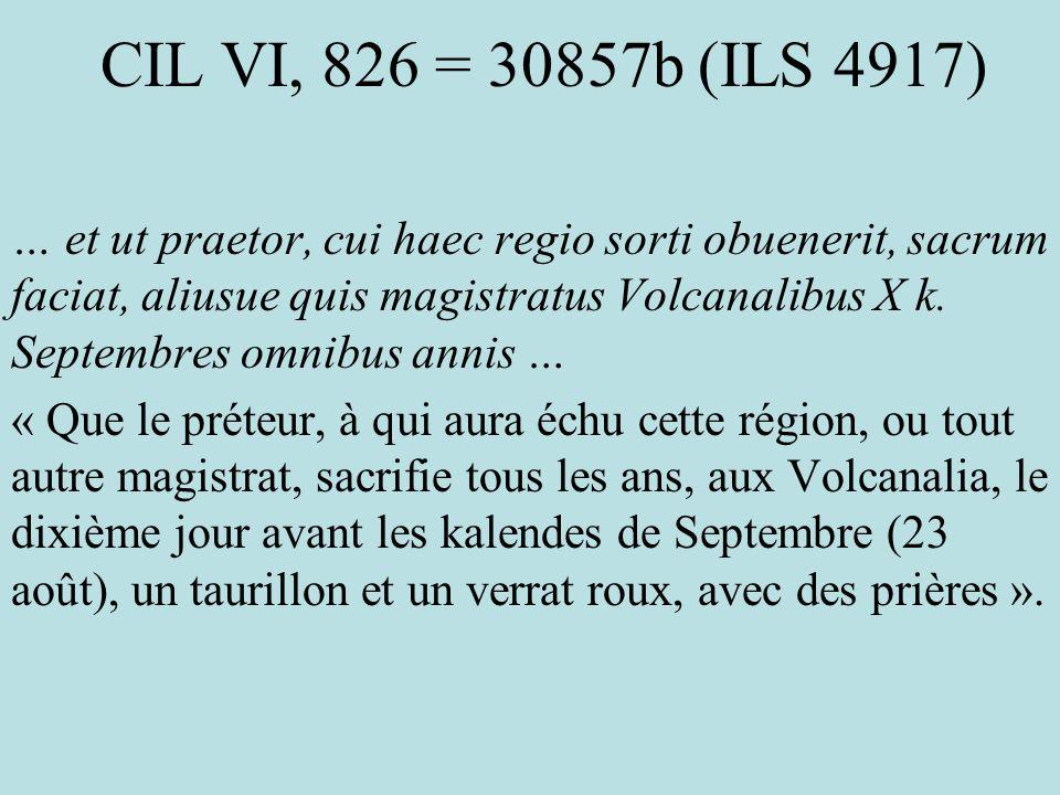 CIL VI, 826 = 30857b (ILS 4917) … et ut praetor, cui haec regio sorti obuenerit, sacrum faciat, aliusue quis magistratus Volcanalibus X k. Septembres