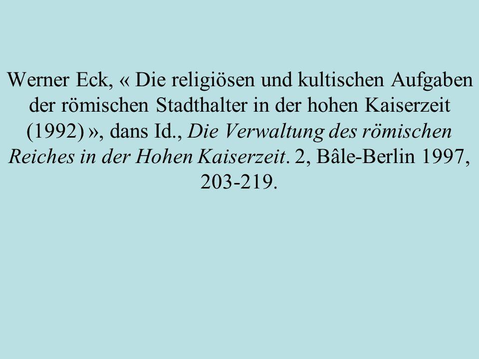 Werner Eck, « Die religiösen und kultischen Aufgaben der römischen Stadthalter in der hohen Kaiserzeit (1992) », dans Id., Die Verwaltung des römische