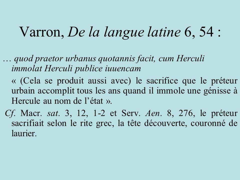 Varron, De la langue latine 6, 54 : … quod praetor urbanus quotannis facit, cum Herculi immolat Herculi publice iuuencam « (Cela se produit aussi avec