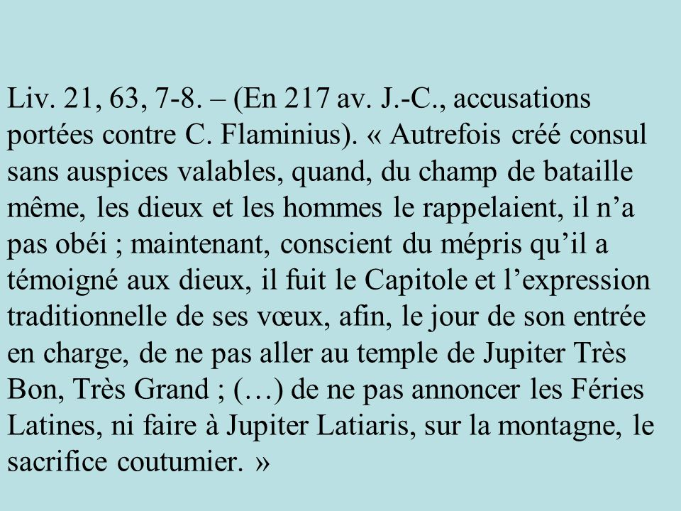 Liv. 21, 63, 7-8. – (En 217 av. J.-C., accusations portées contre C. Flaminius). « Autrefois créé consul sans auspices valables, quand, du champ de ba