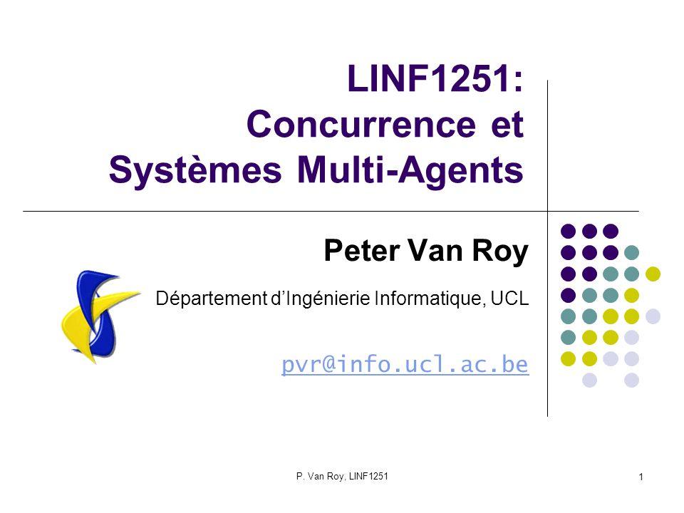 P. Van Roy, LINF1251 1 LINF1251: Concurrence et Systèmes Multi-Agents Peter Van Roy Département dIngénierie Informatique, UCL pvr@info.ucl.ac.be