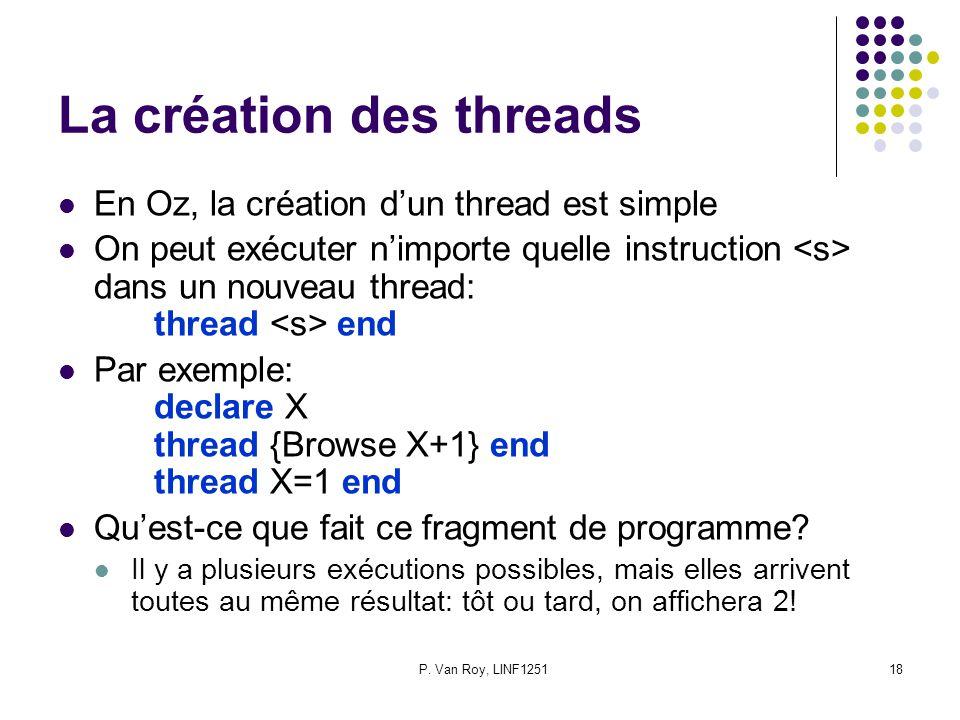 P. Van Roy, LINF125118 La création des threads En Oz, la création dun thread est simple On peut exécuter nimporte quelle instruction dans un nouveau t