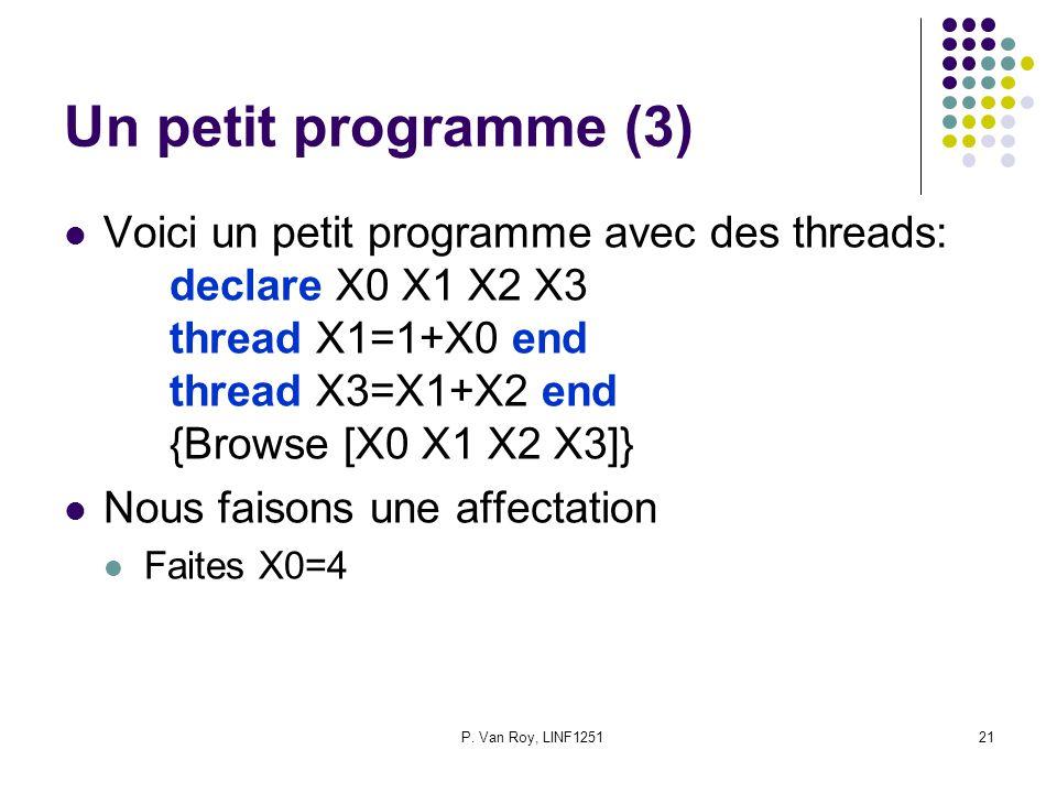 P. Van Roy, LINF125121 Un petit programme (3) Voici un petit programme avec des threads: declare X0 X1 X2 X3 thread X1=1+X0 end thread X3=X1+X2 end {B