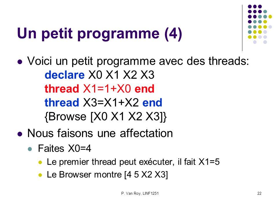 P. Van Roy, LINF125122 Un petit programme (4) Voici un petit programme avec des threads: declare X0 X1 X2 X3 thread X1=1+X0 end thread X3=X1+X2 end {B
