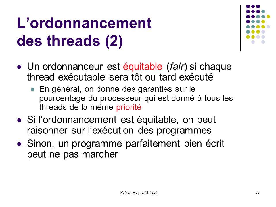 P. Van Roy, LINF125136 Lordonnancement des threads (2) Un ordonnanceur est équitable (fair) si chaque thread exécutable sera tôt ou tard exécuté En gé