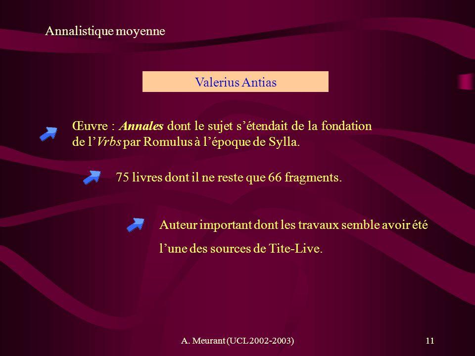 A. Meurant (UCL 2002-2003)11 Annalistique moyenne Œuvre : Annales dont le sujet sétendait de la fondation de lVrbs par Romulus à lépoque de Sylla. Val