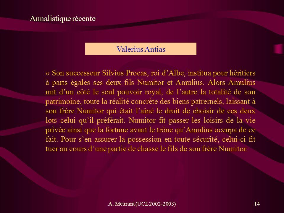 A. Meurant (UCL 2002-2003)14 Annalistique récente Valerius Antias « Son successeur Silvius Procas, roi dAlbe, institua pour héritiers à parts égales s