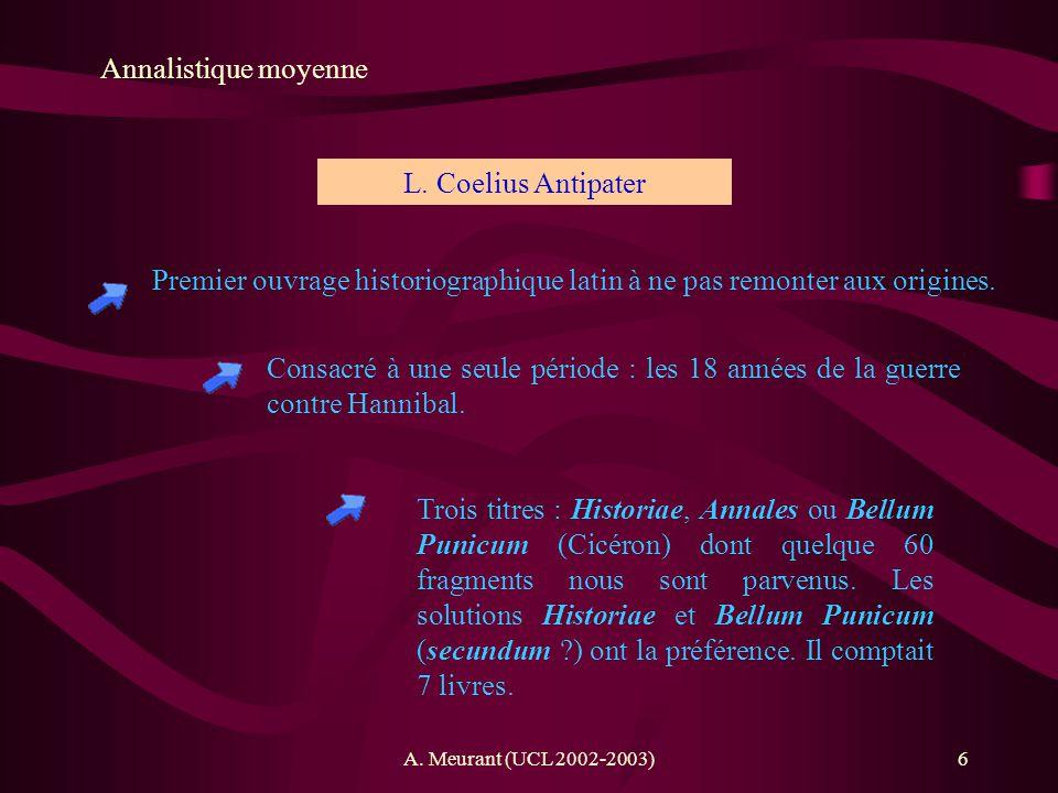 A. Meurant (UCL 2002-2003)6 Annalistique moyenne Premier ouvrage historiographique latin à ne pas remonter aux origines. L. Coelius Antipater Consacré