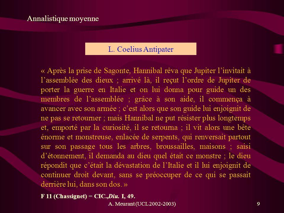 A. Meurant (UCL 2002-2003)9 Annalistique moyenne L. Coelius Antipater « Après la prise de Sagonte, Hannibal rêva que Jupiter linvitait à lassemblée de