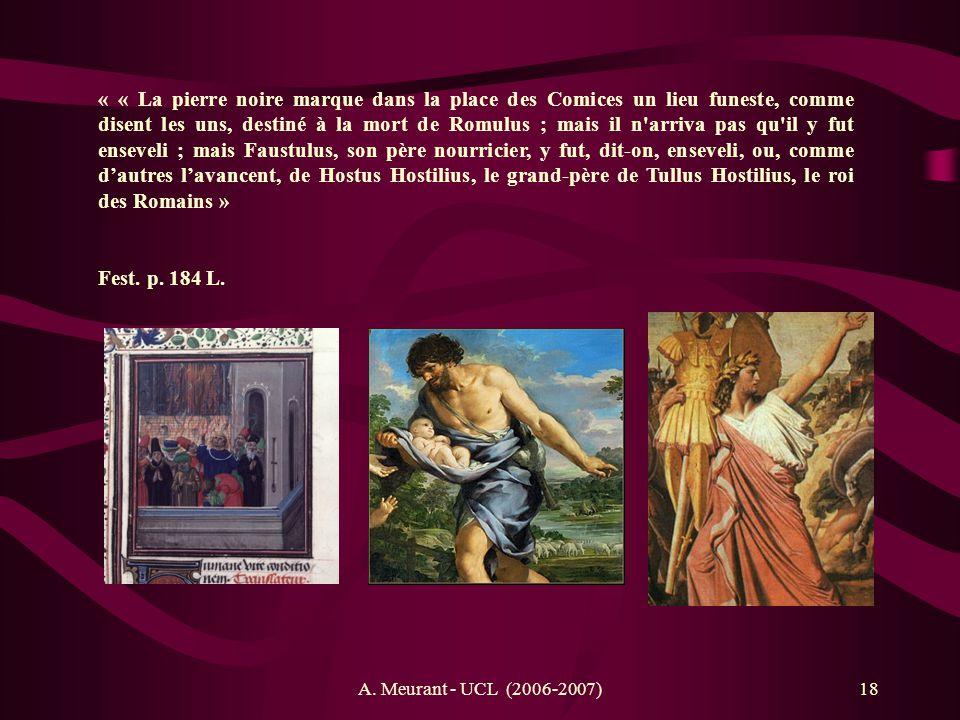 A. Meurant - UCL (2006-2007)18 « « La pierre noire marque dans la place des Comices un lieu funeste, comme disent les uns, destiné à la mort de Romulu