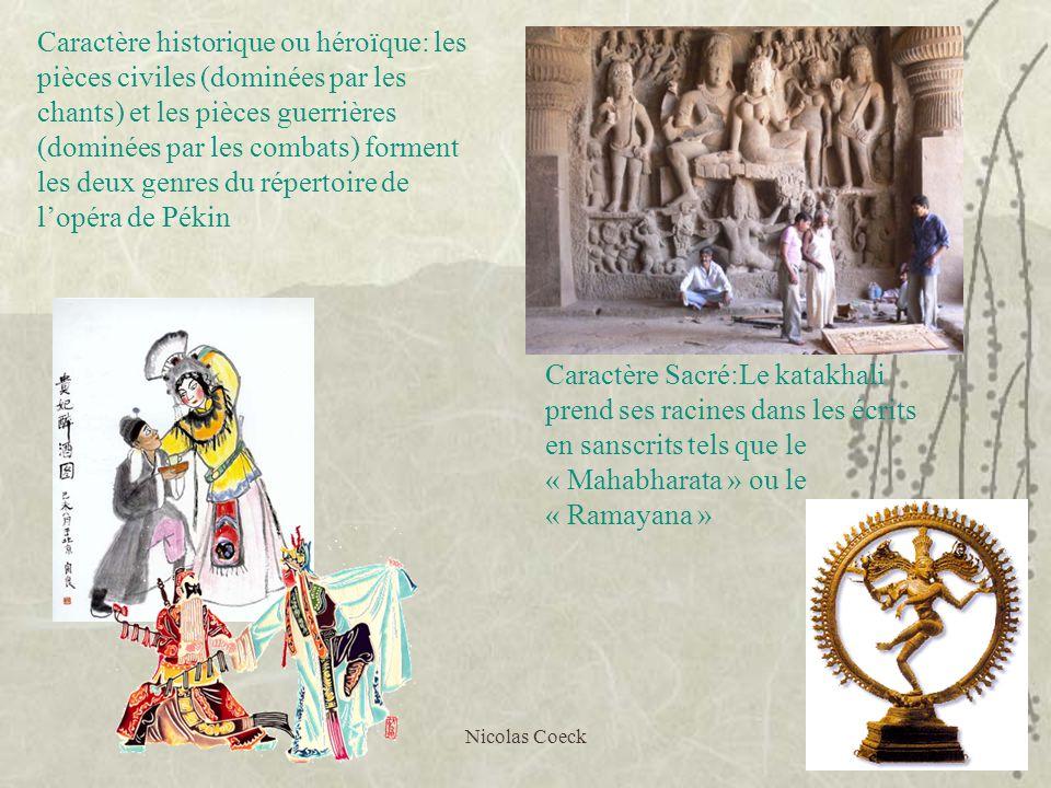 Nicolas Coeck2 Caractère Sacré:Le katakhali prend ses racines dans les écrits en sanscrits tels que le « Mahabharata » ou le « Ramayana » Caractère historique ou héroïque: les pièces civiles (dominées par les chants) et les pièces guerrières (dominées par les combats) forment les deux genres du répertoire de lopéra de Pékin