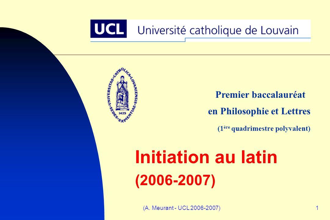 (A. Meurant - UCL 2006-2007)1 Initiation au latin (2006-2007) Premier baccalauréat en Philosophie et Lettres (1 ère quadrimestre polyvalent)